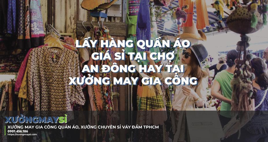 Nên lấy sỉ quần áo tại chợ sỉ An Đông hay tại xưởng may gia công